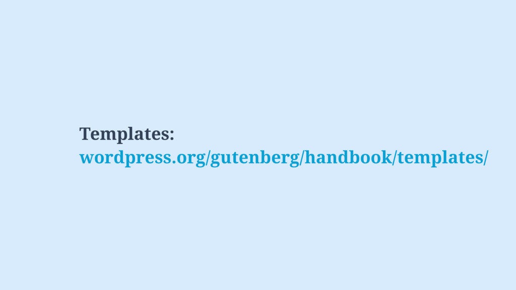 Templates: wordpress.org/gutenberg/handbook/tem...
