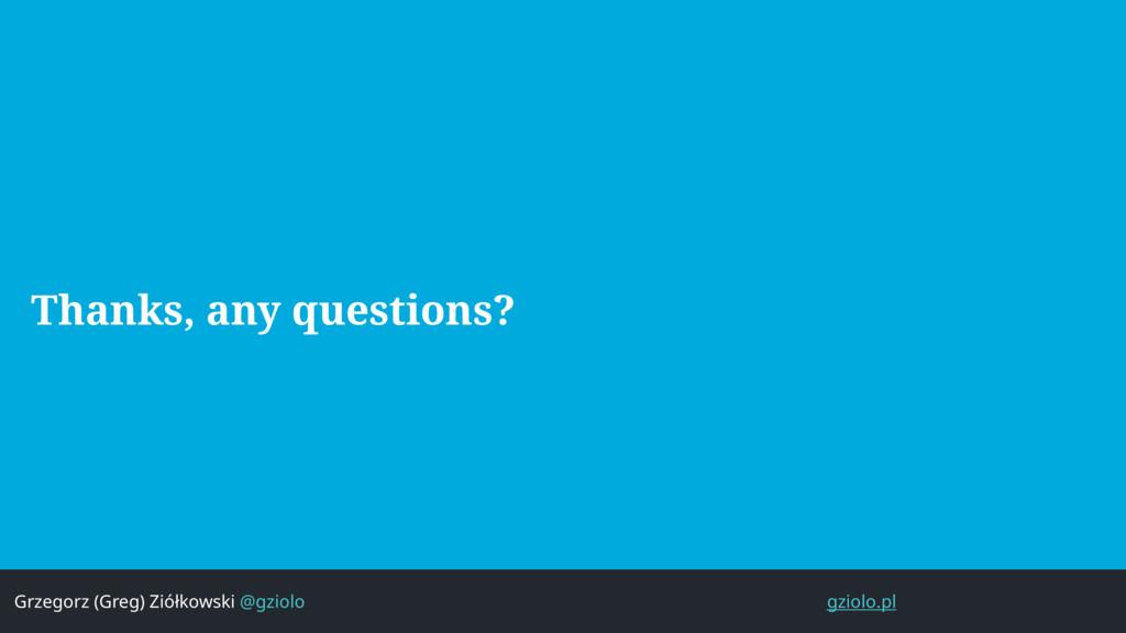 Thanks, any questions? Grzegorz (Greg) Ziółkows...