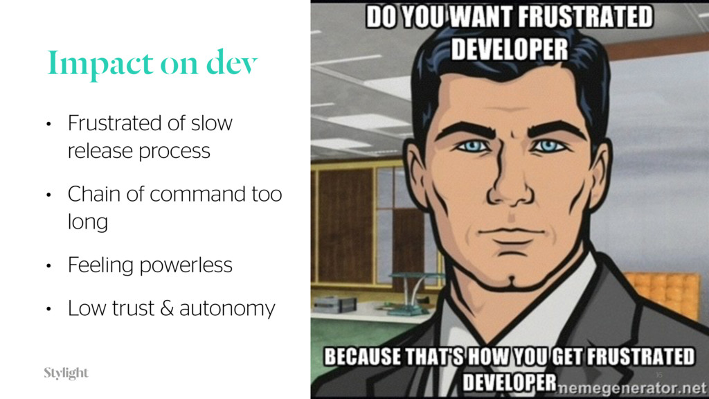Impact on dev • Frustrated of slow release proc...