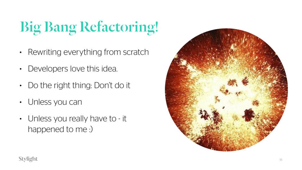 Big Bang Refactoring! • Rewriting everything fr...