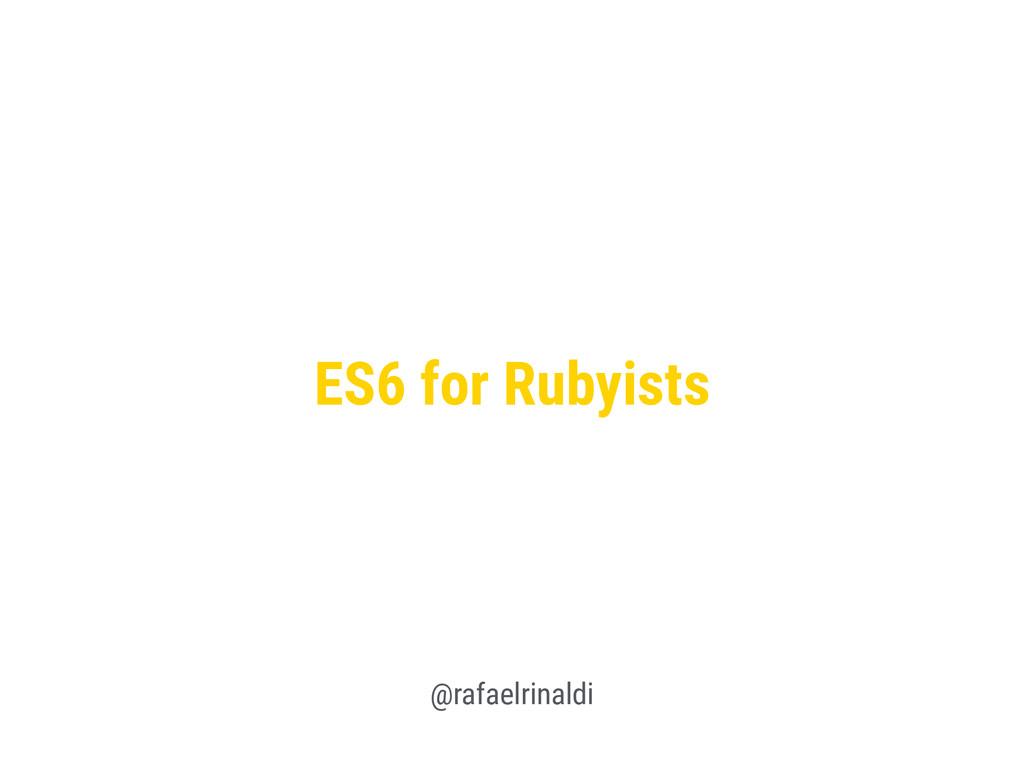 ES6 for Rubyists @rafaelrinaldi