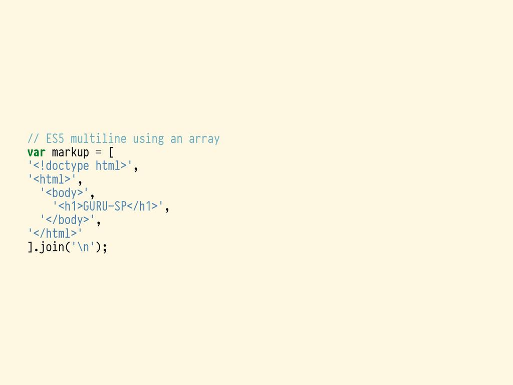 // ES5 multiline using an array var markup = [ ...