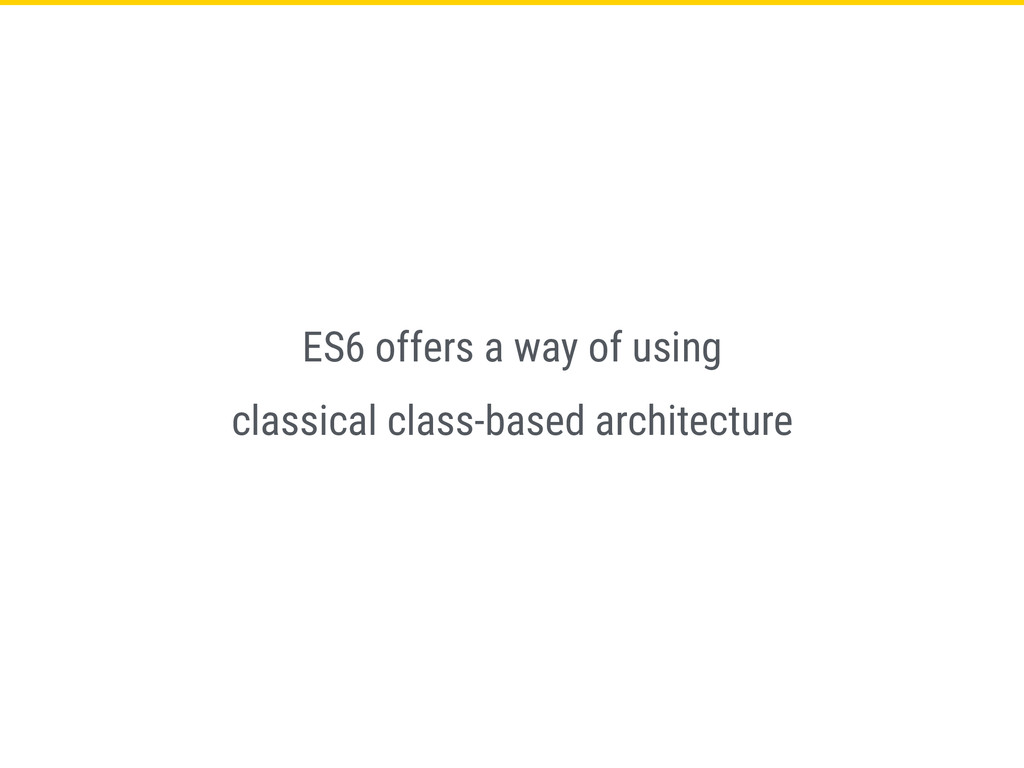 ES6 offers a way of using classical class-based...