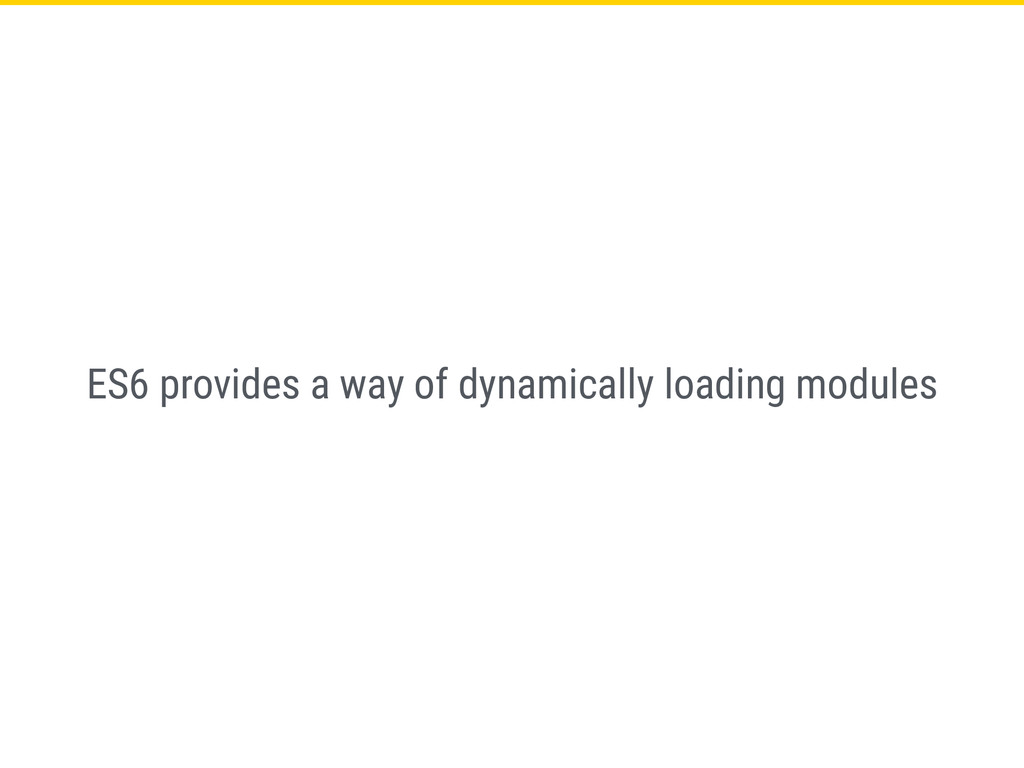 ES6 provides a way of dynamically loading modul...