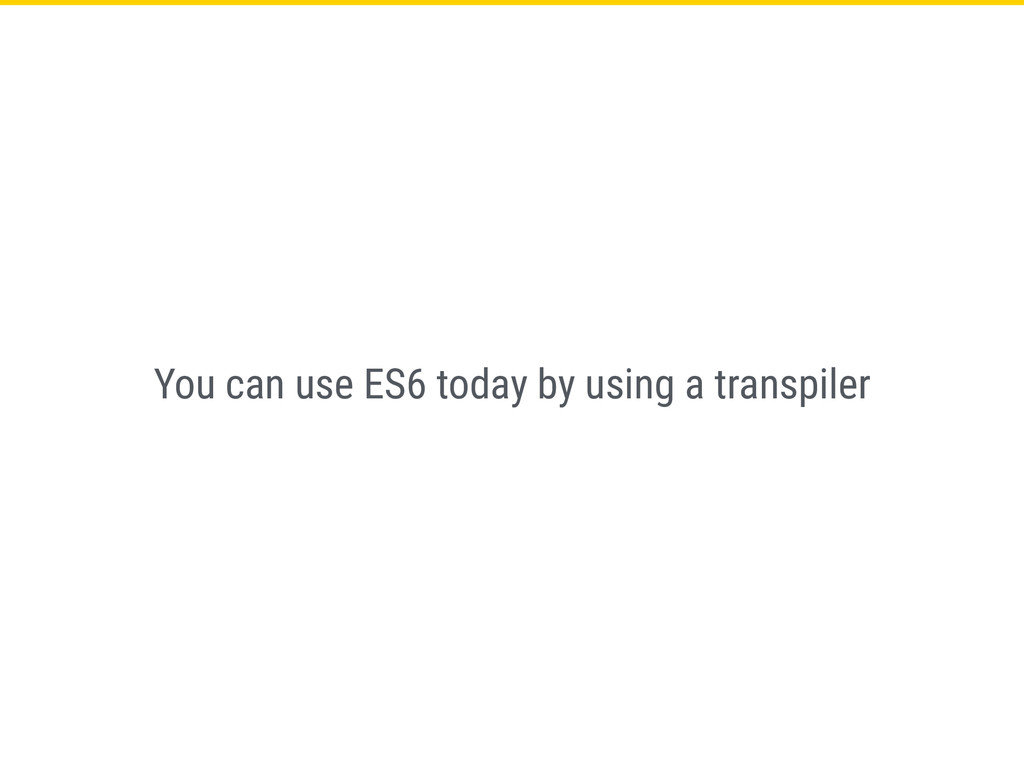 You can use ES6 today by using a transpiler