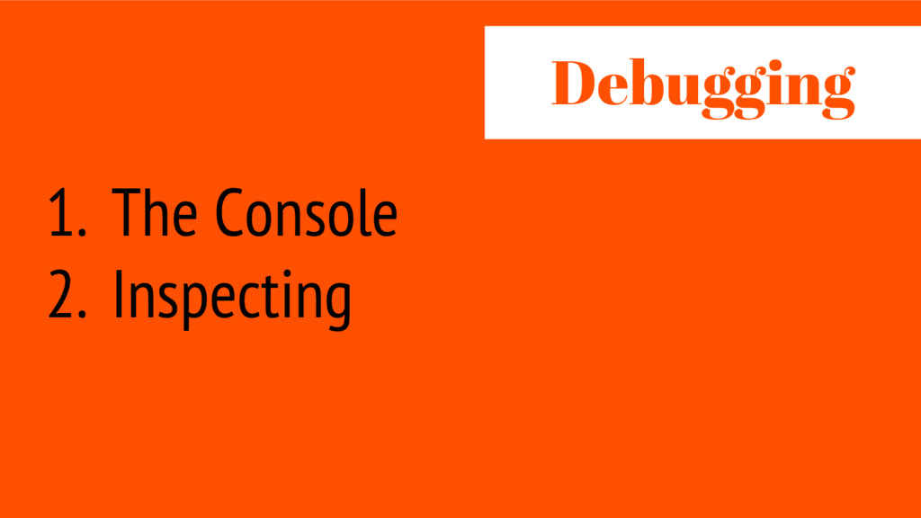 1. The Console 2. Inspecting Debug ing
