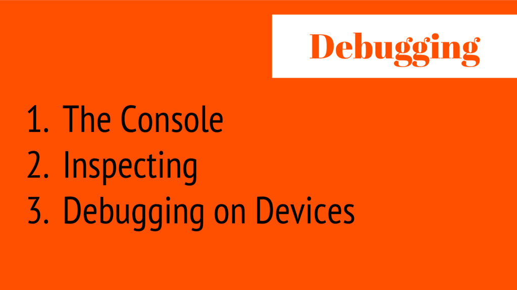 1. The Console 2. Inspecting 3. Debugging on De...
