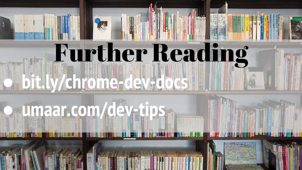 Further Reading ● bit.ly/chrome-dev-docs ● umaa...