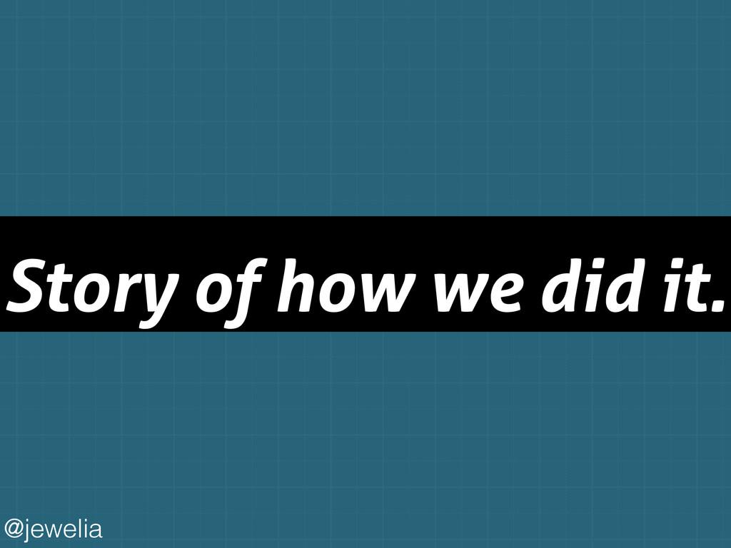 Story of how we did it. @jewelia