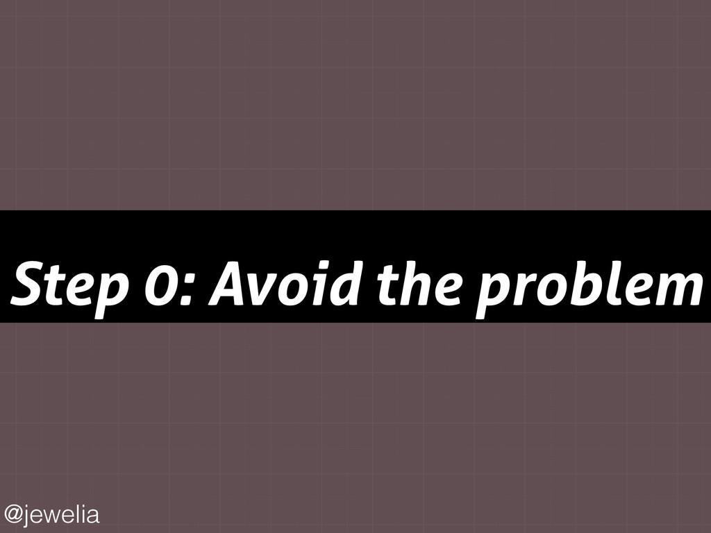 Step 0: Avoid the problem @jewelia