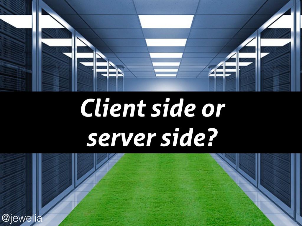 Client side or server side? @jewelia