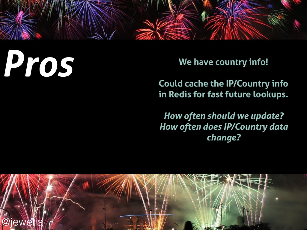 Pros ! We have country info! ! Could cache the ...