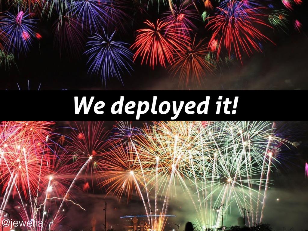 We deployed it! @jewelia
