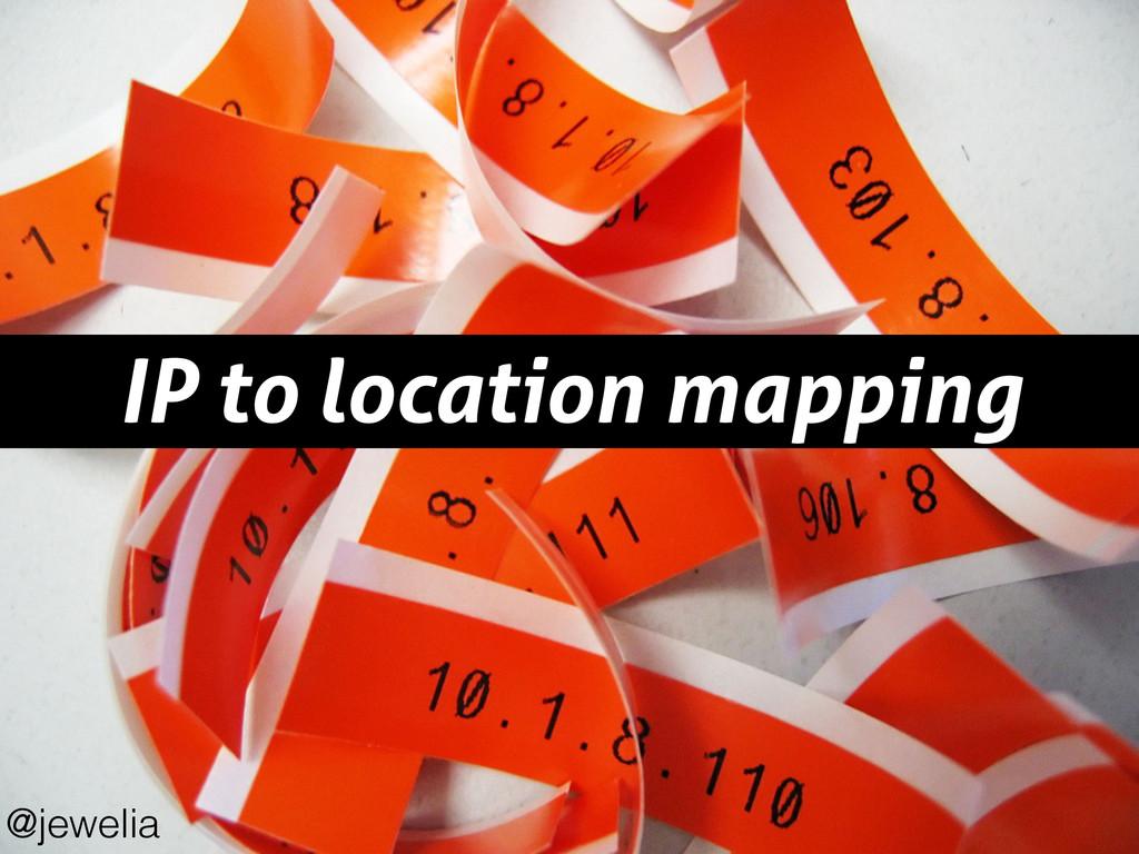 IP to location mapping @jewelia