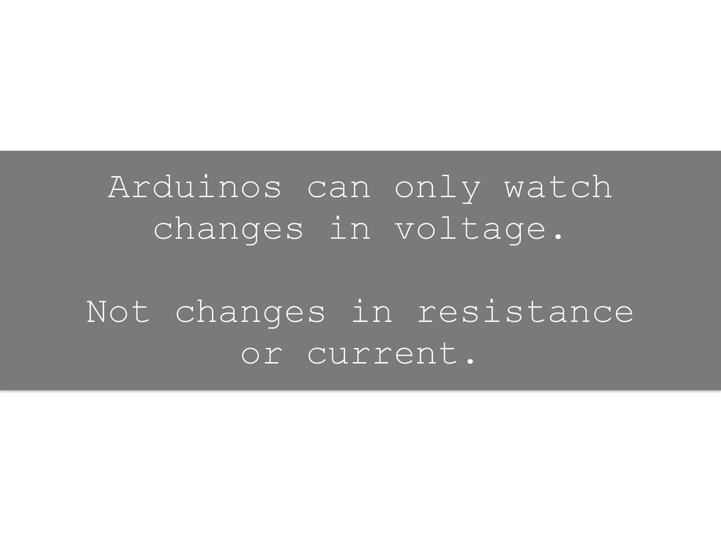 Arduinos can only watch changes in voltage. ! N...
