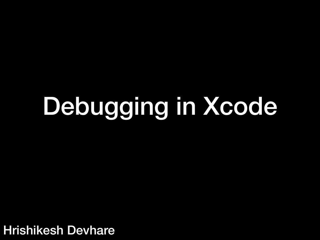 Debugging in Xcode Hrishikesh Devhare