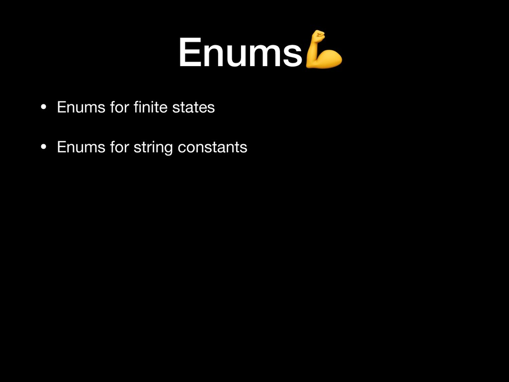 • Enums for finite states  • Enums for string co...
