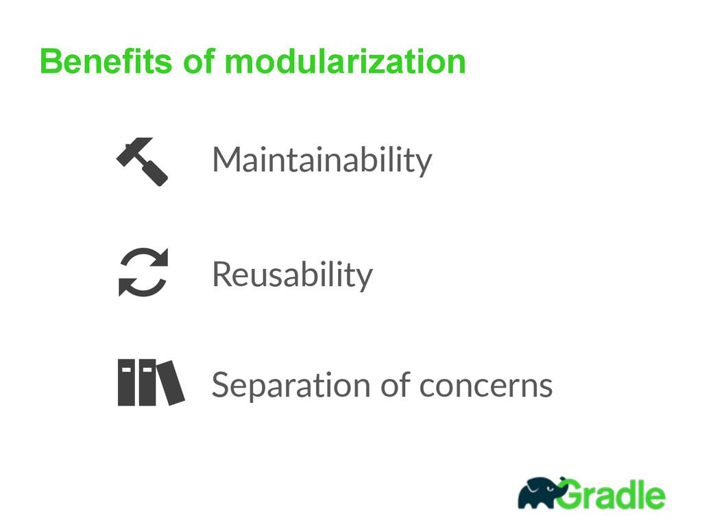 Benefits of modularization Maintainability Reus...