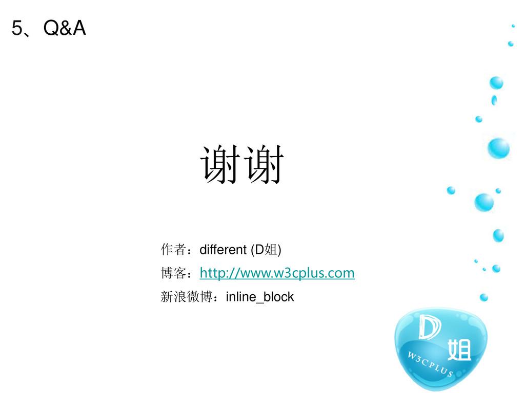 5、Q&A 谢谢 作者:different (D姐) 博客:http://www.w3cplu...