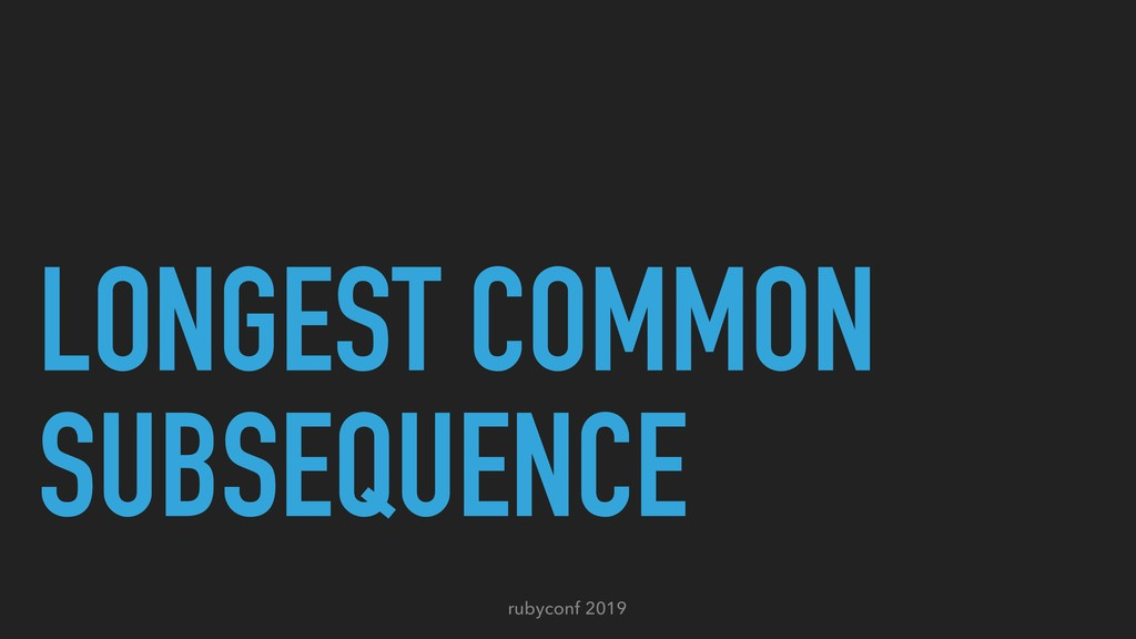 rubyconf 2019 LONGEST COMMON SUBSEQUENCE