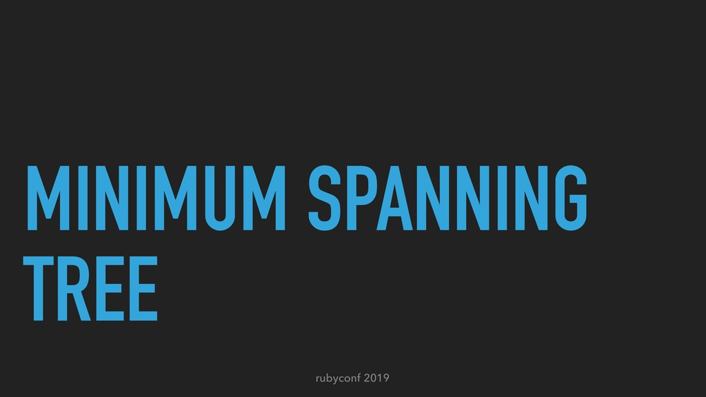rubyconf 2019 MINIMUM SPANNING TREE