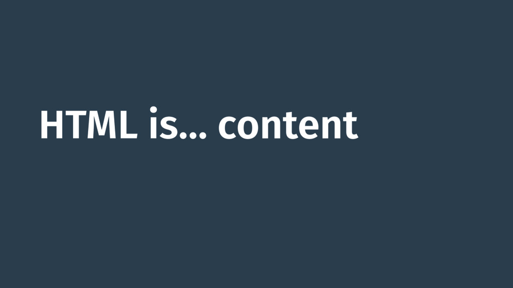 HTML is… content