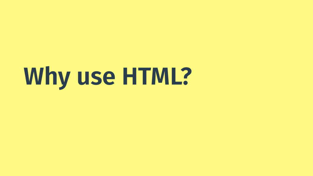 Why use HTML?