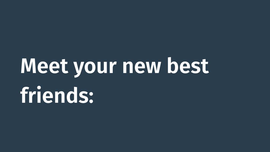 Meet your new best friends: