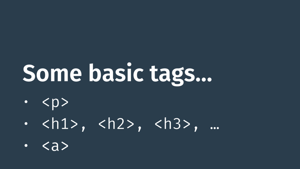 Some basic tags… • <p> • <h1>, <h2>, <h3>, … • ...