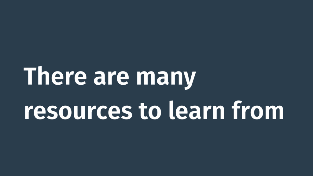 There are many resources to learn from