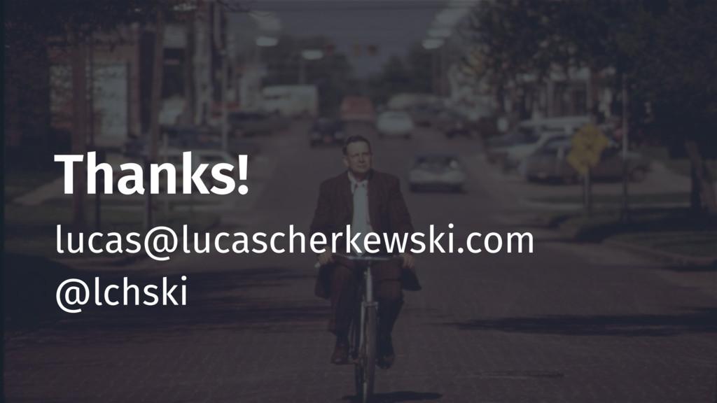 Thanks! lucas@lucascherkewski.com @lchski