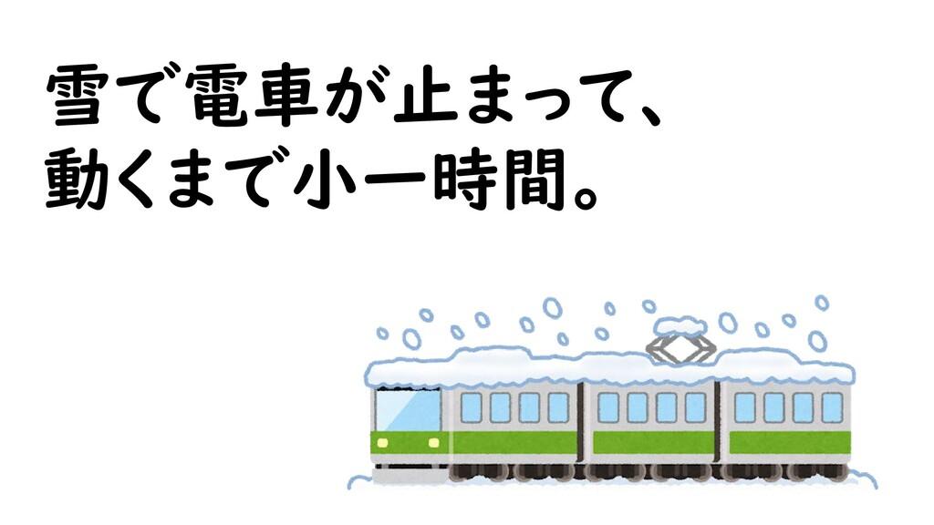 雪で電車が止まって、 動くまで小一時間。