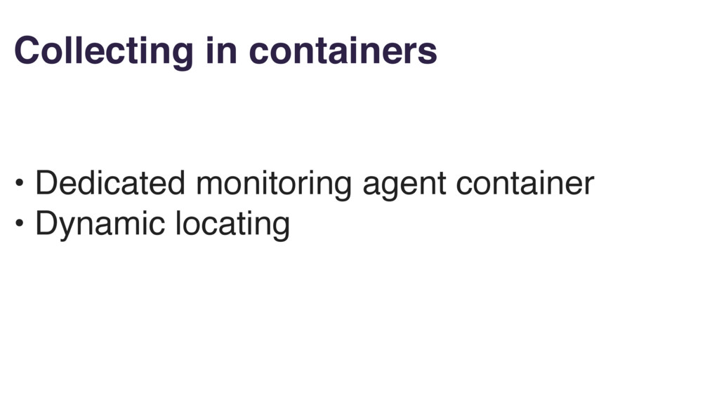 Collecting in containers • Dedicated monitoring...