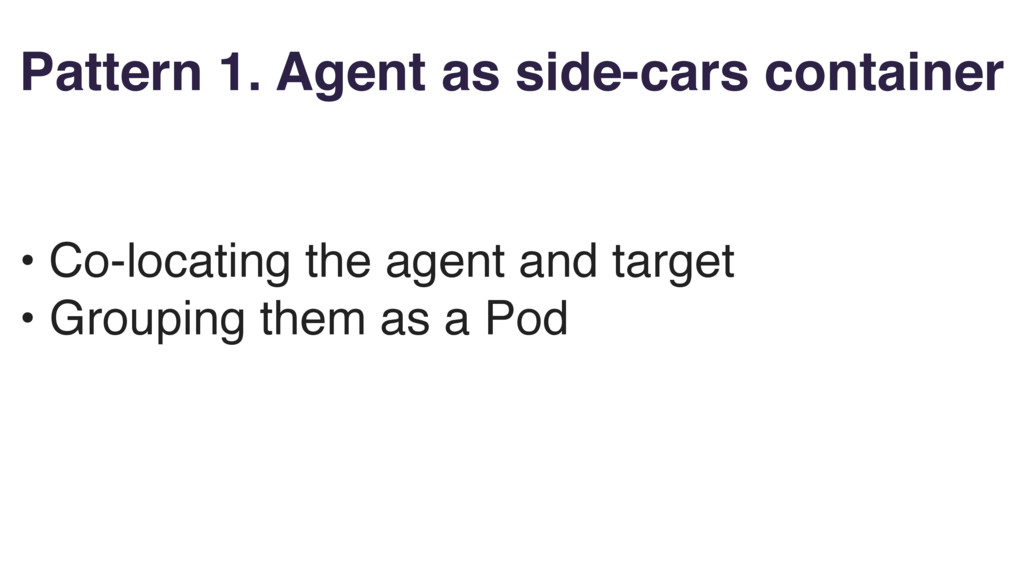 Pattern 1. Agent as side-cars container • Co-lo...