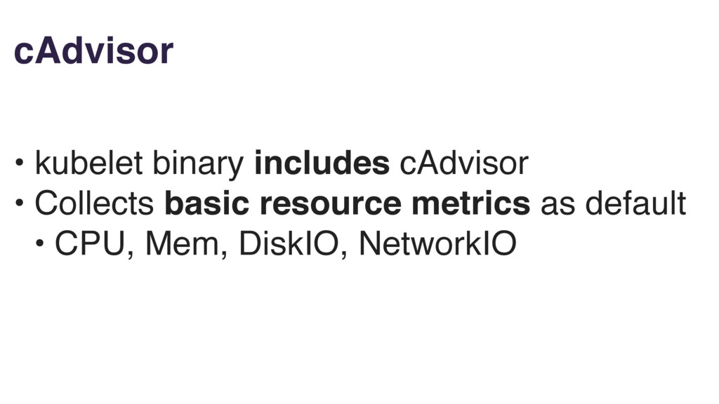 cAdvisor • kubelet binary includes cAdvisor • C...