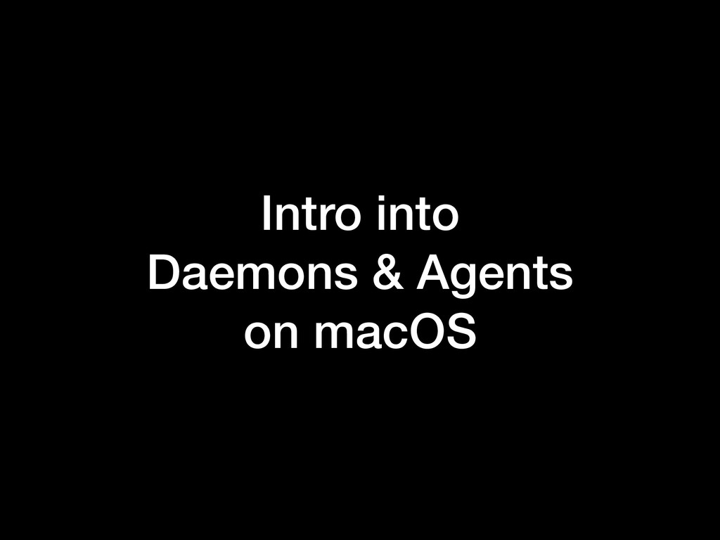 Intro into Daemons & Agents on macOS