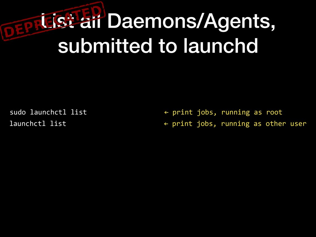 List all Daemons/Agents, submitted to launchd s...