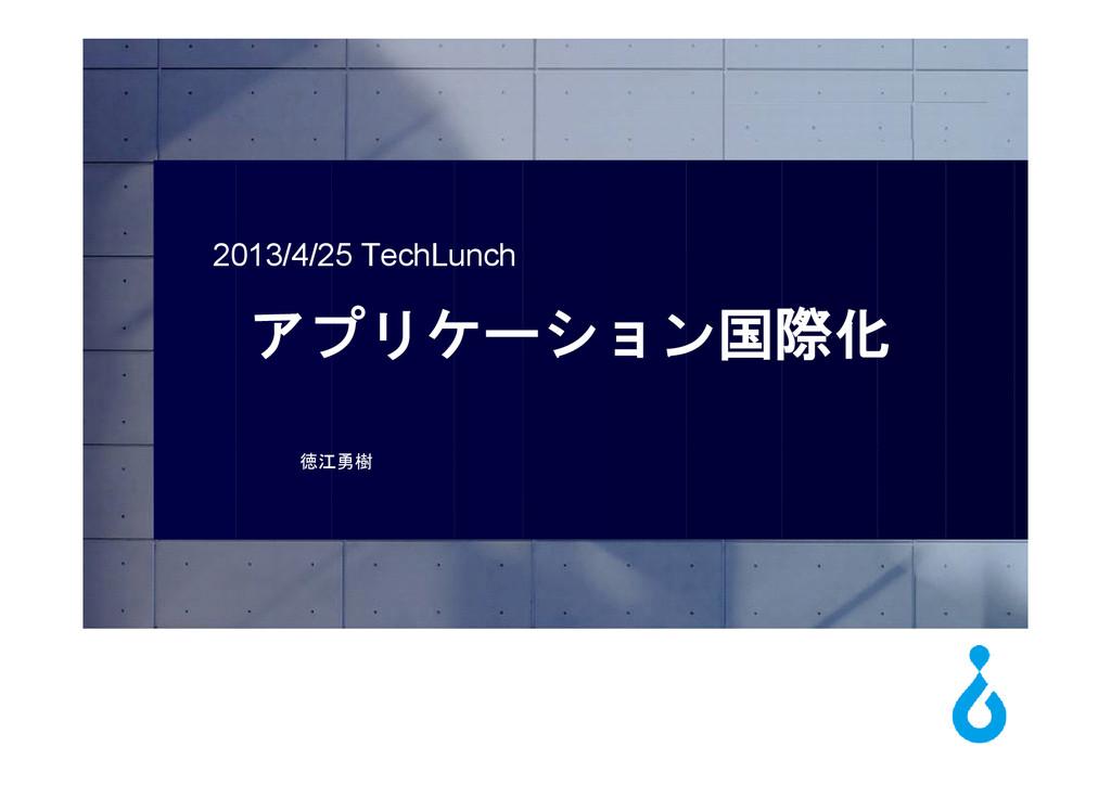 2013/4/25 TechLunch アプリケーション国際化 徳江勇樹