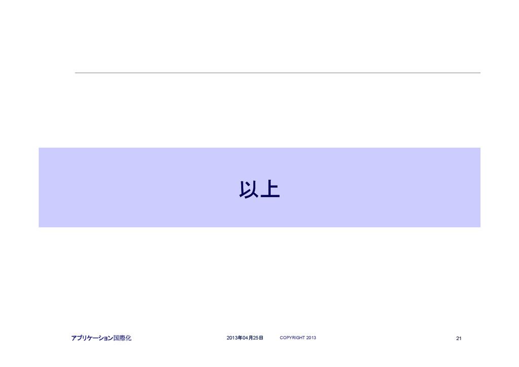 COPYRIGHT 2013 21 2013年04月25日 アプリケーション国際化 以上