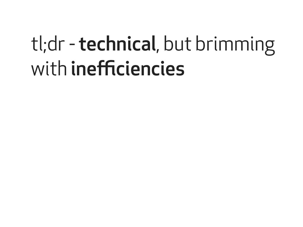 tl;dr - technical, but brimming with inefficienci...