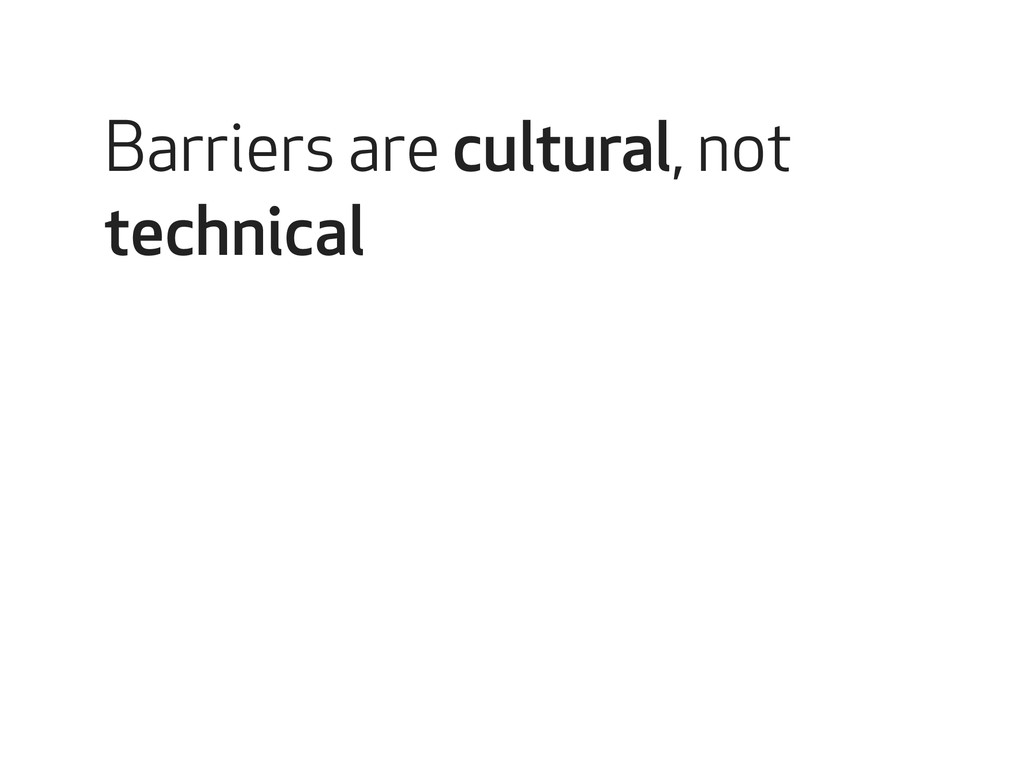 Barriers are cultural, not technical