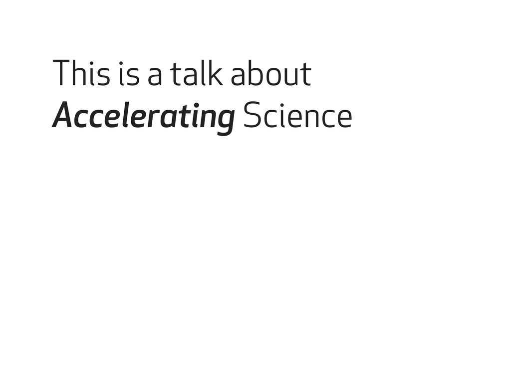 This is a talk about Accelerating Science
