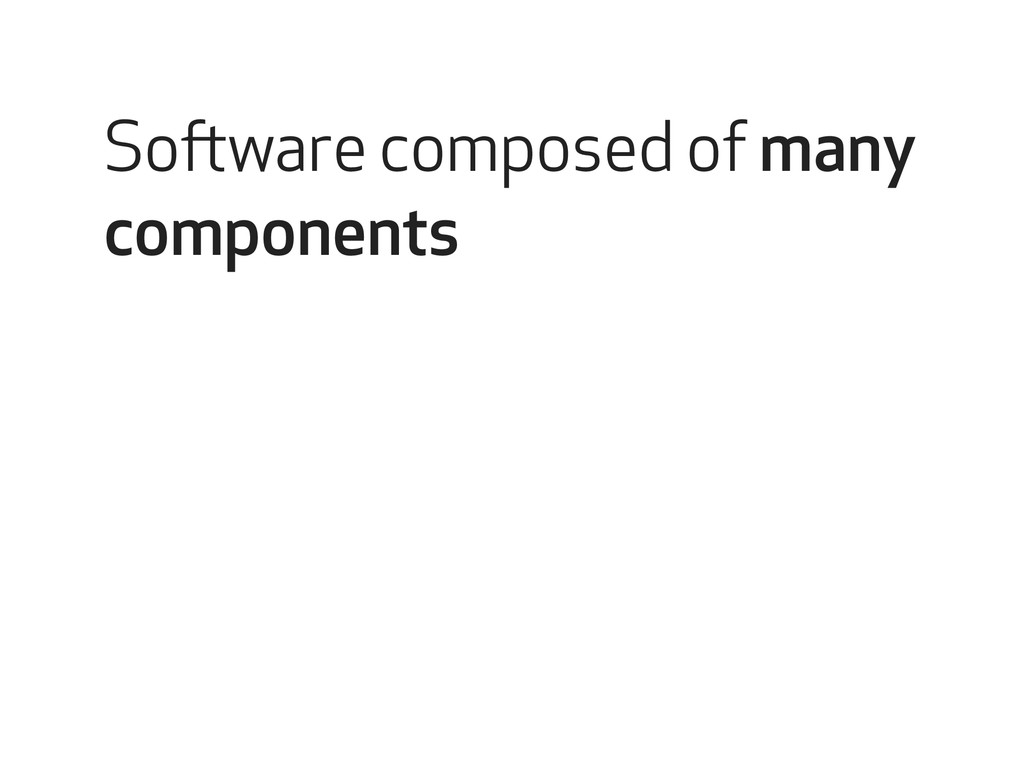 Software composed of many components
