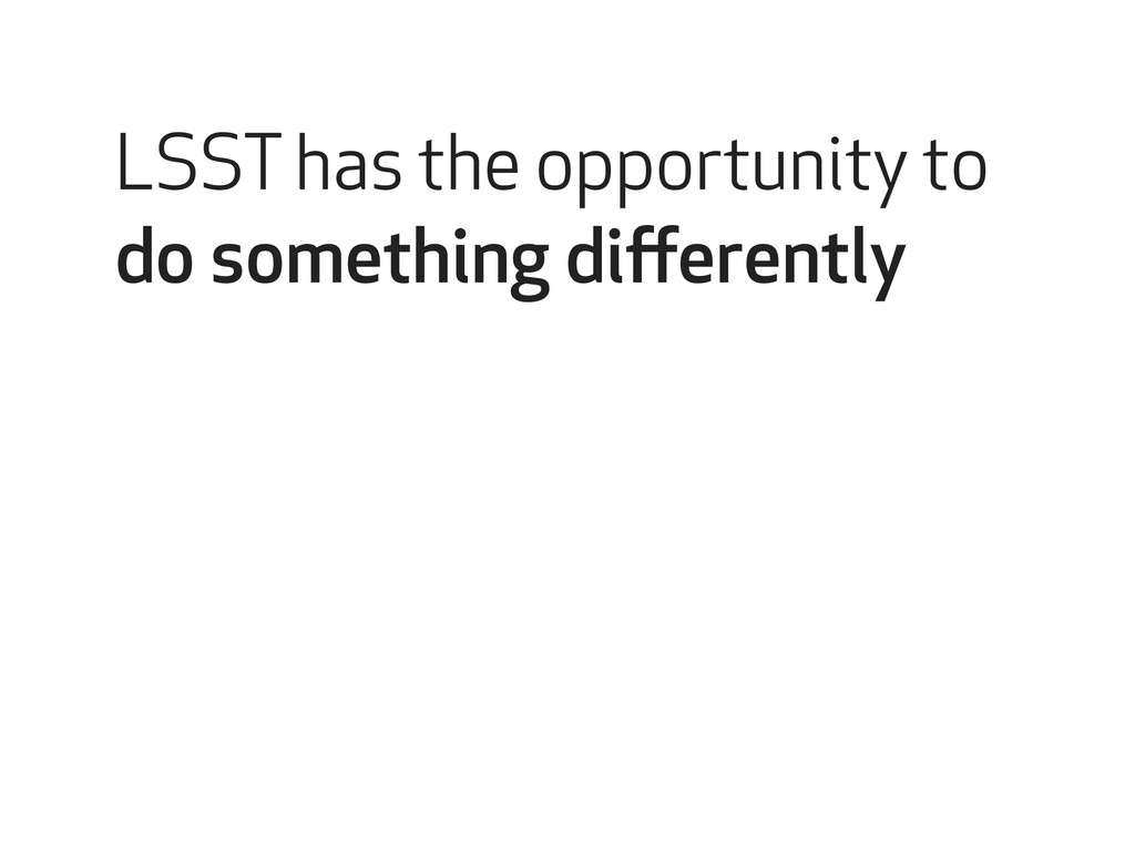 LSST has the opportunity to do something differe...
