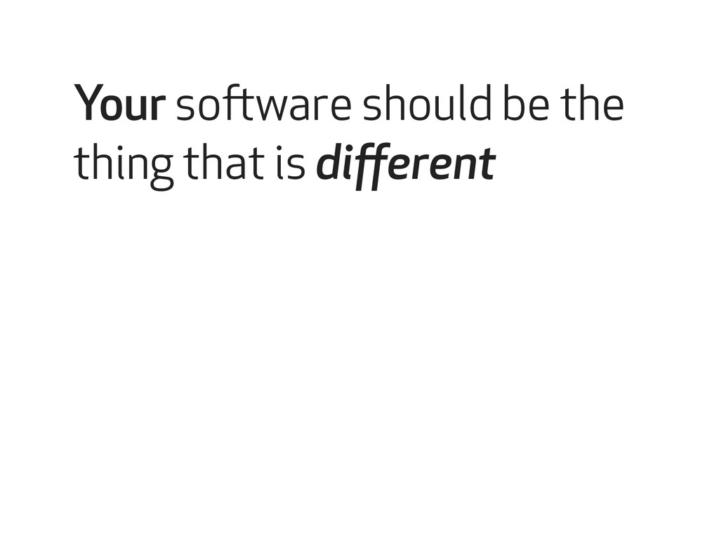 Your software should be the thing that is differ...