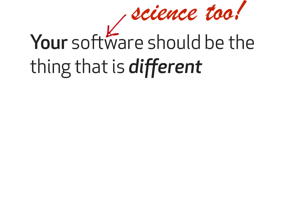 science too! Your software should be the thing ...