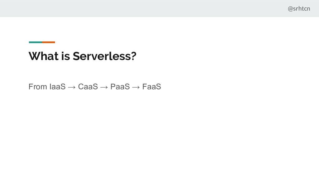 @srhtcn What is Serverless? From IaaS → CaaS → ...