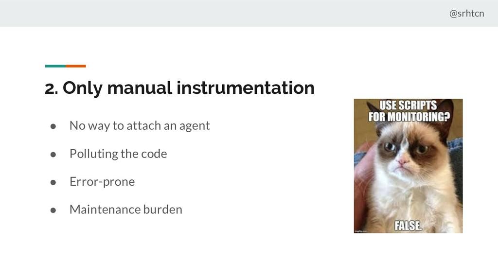 @srhtcn 2. Only manual instrumentation ● No way...
