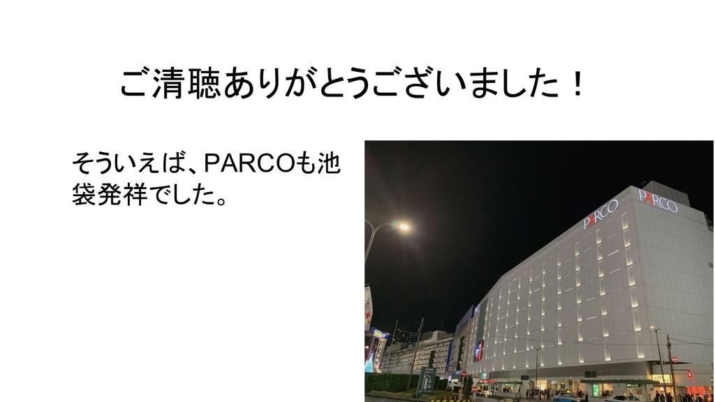 ご清聴ありがとうございました! そういえば、PARCOも池 袋発祥でした。
