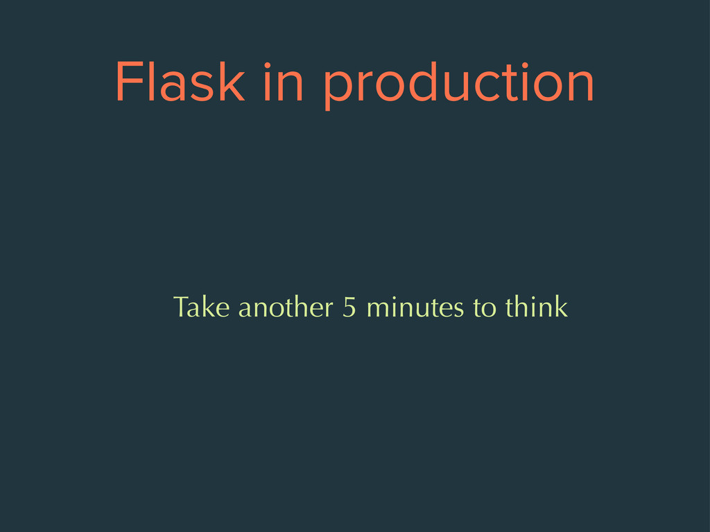 Flask in production Take another 5 minutes to t...